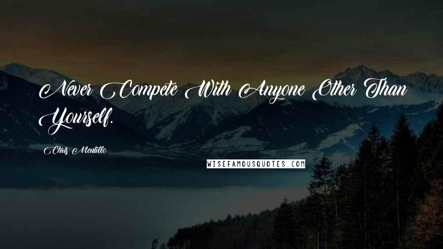 Chris Mentillo quotes: Never Compete With Anyone Other Than Yourself.