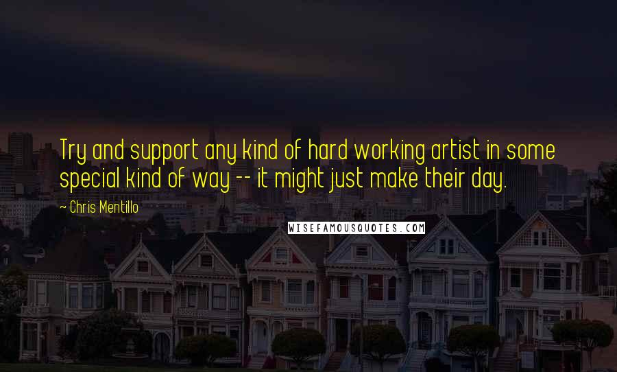 Chris Mentillo quotes: Try and support any kind of hard working artist in some special kind of way -- it might just make their day.