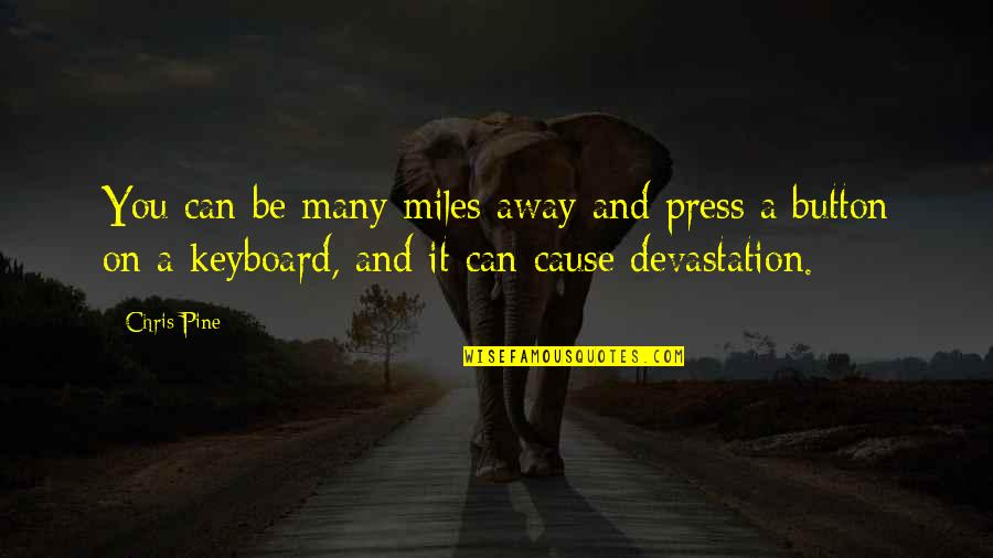 Chris Miles Quotes By Chris Pine: You can be many miles away and press