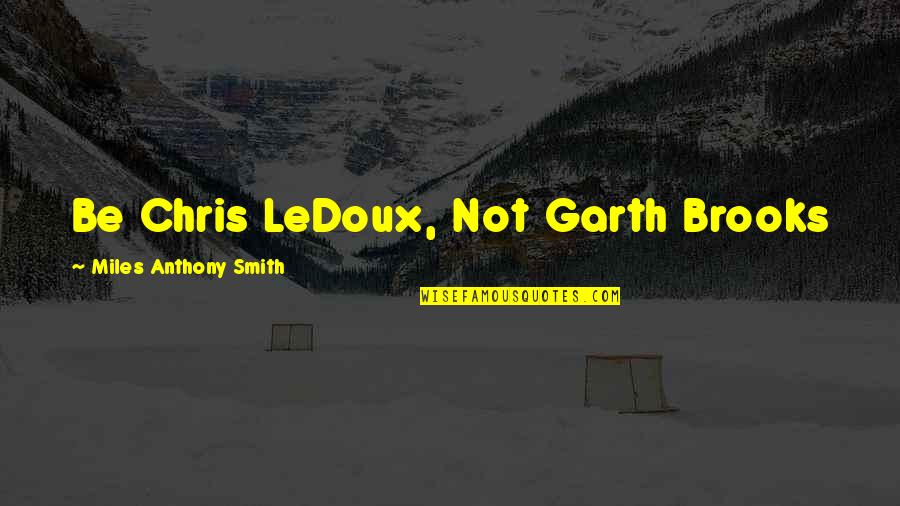 Chris Miles Quotes By Miles Anthony Smith: Be Chris LeDoux, Not Garth Brooks