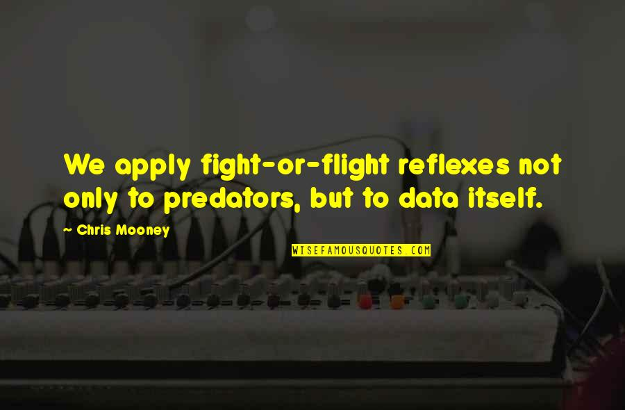 Chris Mooney Quotes By Chris Mooney: We apply fight-or-flight reflexes not only to predators,