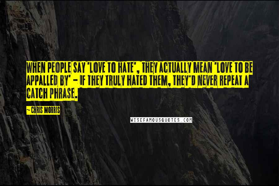 Chris Morris quotes: When people say 'love to hate', they actually mean 'love to be appalled by' - if they truly hated them, they'd never repeat a catch phrase.