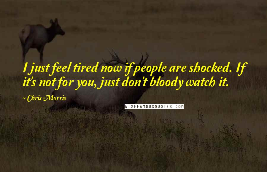Chris Morris quotes: I just feel tired now if people are shocked. If it's not for you, just don't bloody watch it.