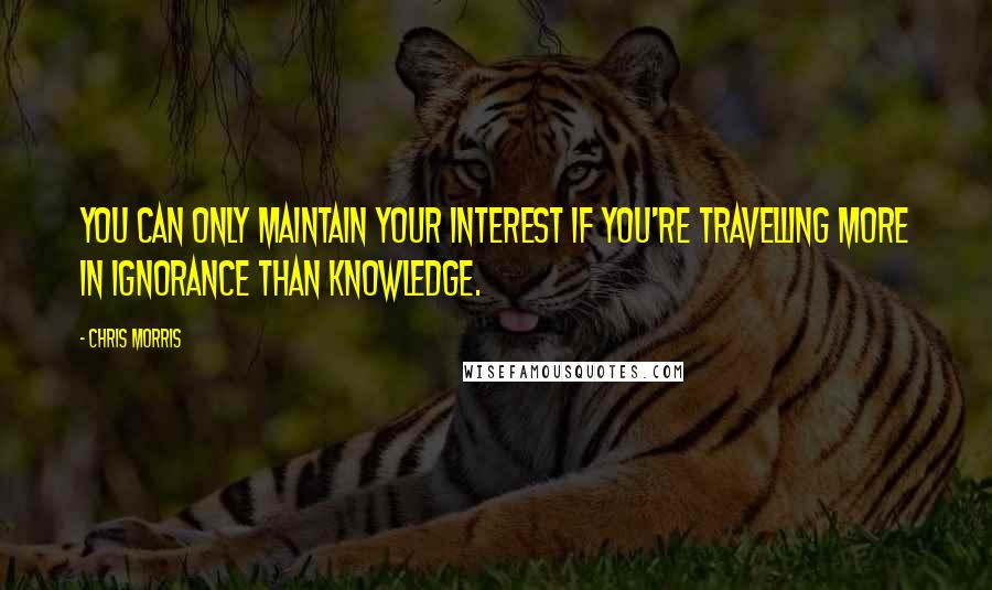 Chris Morris quotes: You can only maintain your interest if you're travelling more in ignorance than knowledge.