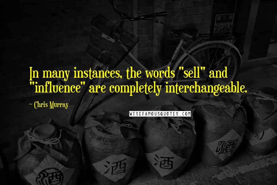 "Chris Murray quotes: In many instances, the words ""sell"" and ""influence"" are completely interchangeable."