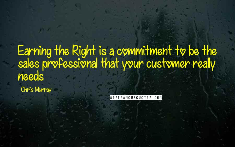 Chris Murray quotes: Earning the Right is a commitment to be the sales professional that your customer really needs