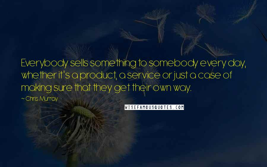 Chris Murray quotes: Everybody sells something to somebody every day, whether it's a product, a service or just a case of making sure that they get their own way.
