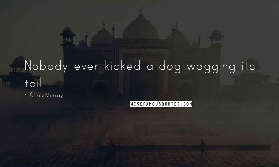 Chris Murray quotes: Nobody ever kicked a dog wagging its tail