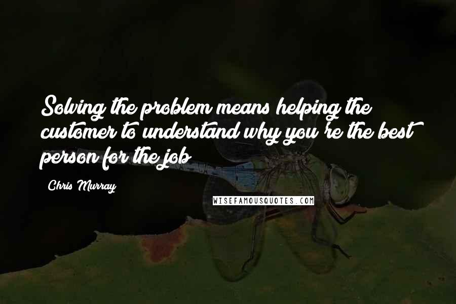 Chris Murray quotes: Solving the problem means helping the customer to understand why you're the best person for the job