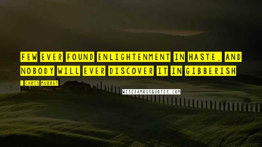 Chris Murray quotes: Few ever found enlightenment in haste, and nobody will ever discover it in gibberish