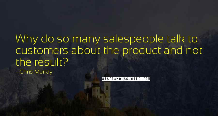 Chris Murray quotes: Why do so many salespeople talk to customers about the product and not the result?