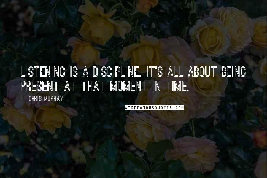 Chris Murray quotes: Listening is a discipline. It's all about being present at that moment in time.