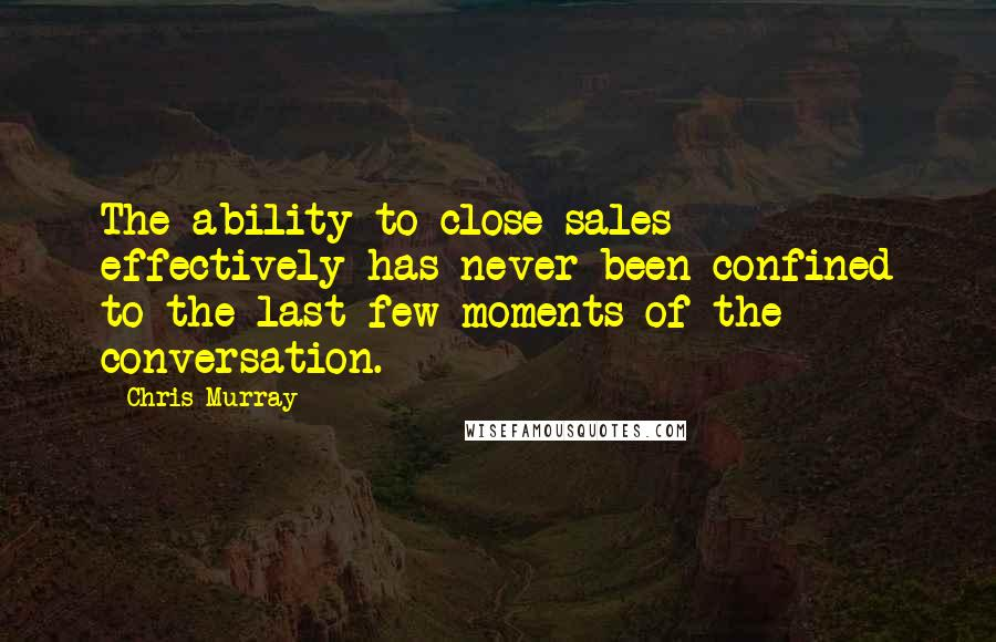 Chris Murray quotes: The ability to close sales effectively has never been confined to the last few moments of the conversation.