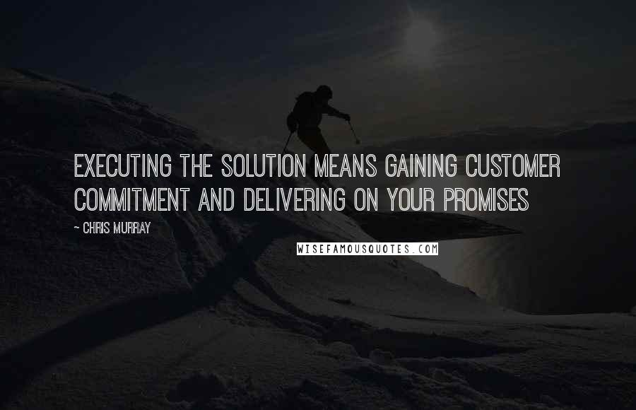 Chris Murray quotes: Executing the solution means gaining customer commitment and delivering on your promises