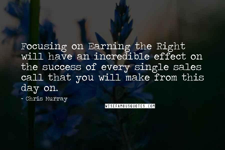 Chris Murray quotes: Focusing on Earning the Right will have an incredible effect on the success of every single sales call that you will make from this day on.