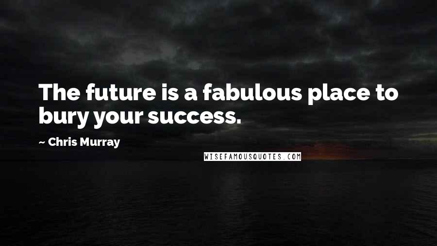 Chris Murray quotes: The future is a fabulous place to bury your success.