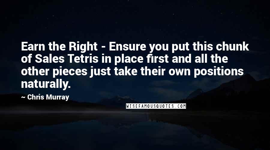 Chris Murray quotes: Earn the Right - Ensure you put this chunk of Sales Tetris in place first and all the other pieces just take their own positions naturally.