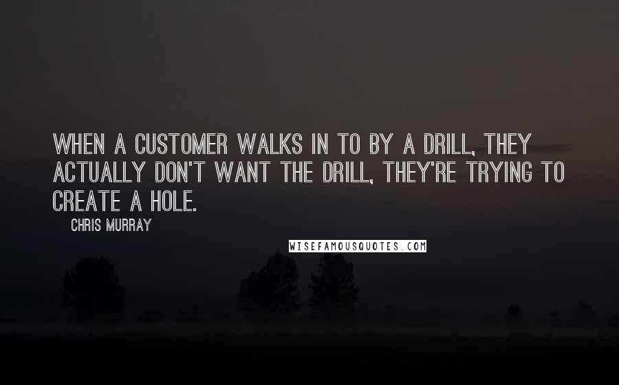 Chris Murray quotes: When a customer walks in to by a drill, they actually don't want the drill, they're trying to create a hole.