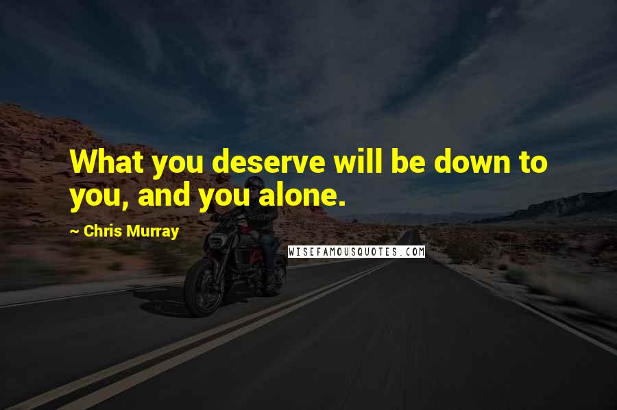 Chris Murray quotes: What you deserve will be down to you, and you alone.