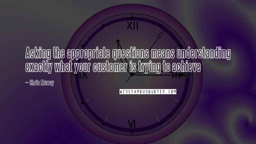 Chris Murray quotes: Asking the appropriate questions means understanding exactly what your customer is trying to achieve