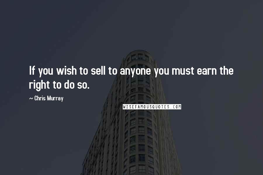 Chris Murray quotes: If you wish to sell to anyone you must earn the right to do so.