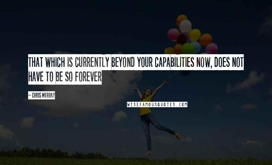 Chris Murray quotes: That which is currently beyond your capabilities now, does not have to be so forever