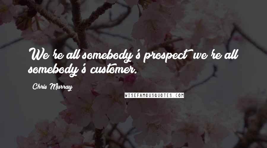 Chris Murray quotes: We're all somebody's prospect; we're all somebody's customer.