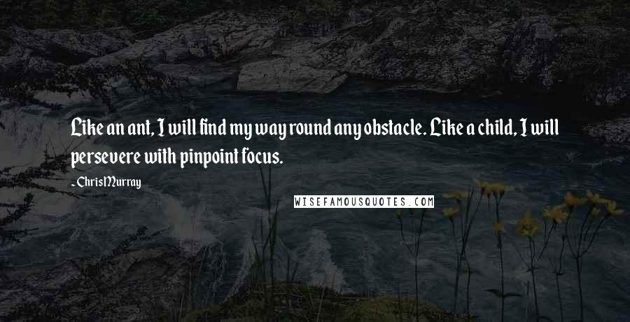 Chris Murray quotes: Like an ant, I will find my way round any obstacle. Like a child, I will persevere with pinpoint focus.
