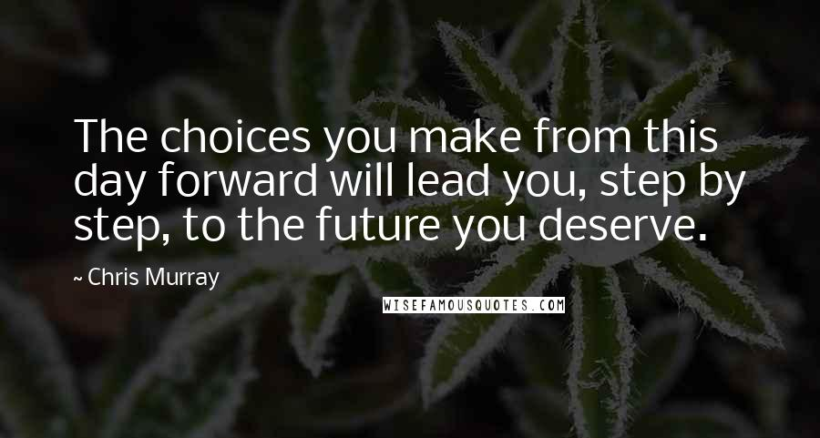 Chris Murray quotes: The choices you make from this day forward will lead you, step by step, to the future you deserve.