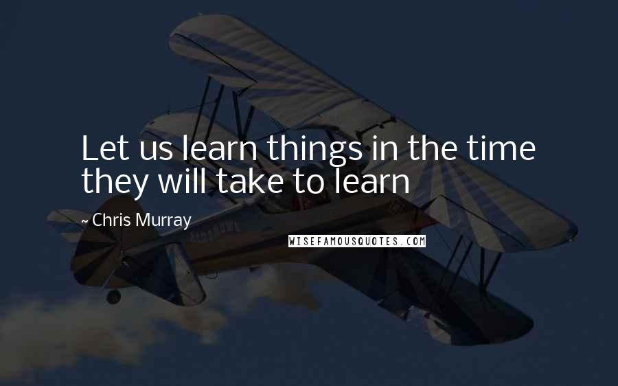 Chris Murray quotes: Let us learn things in the time they will take to learn
