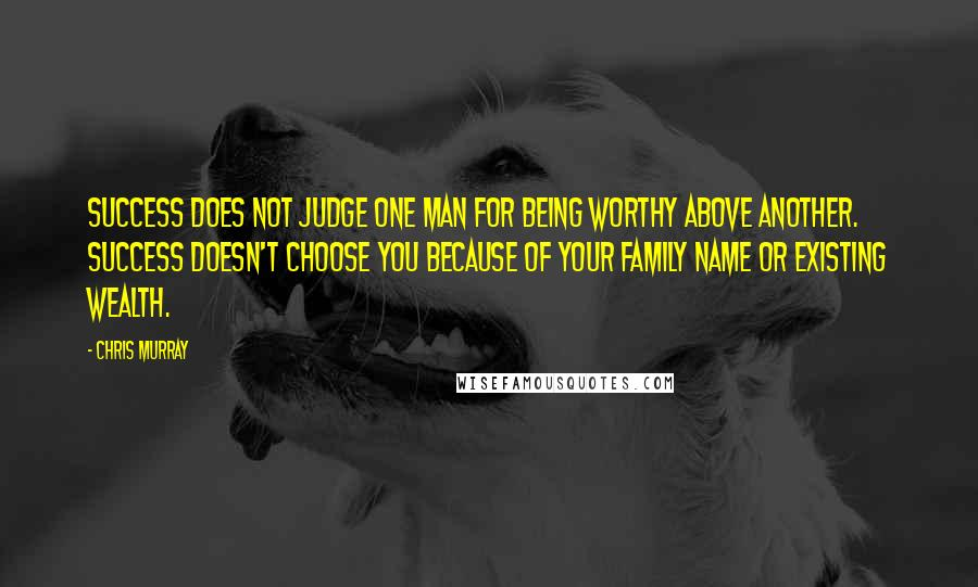 Chris Murray quotes: Success does not judge one man for being worthy above another. Success doesn't choose you because of your family name or existing wealth.