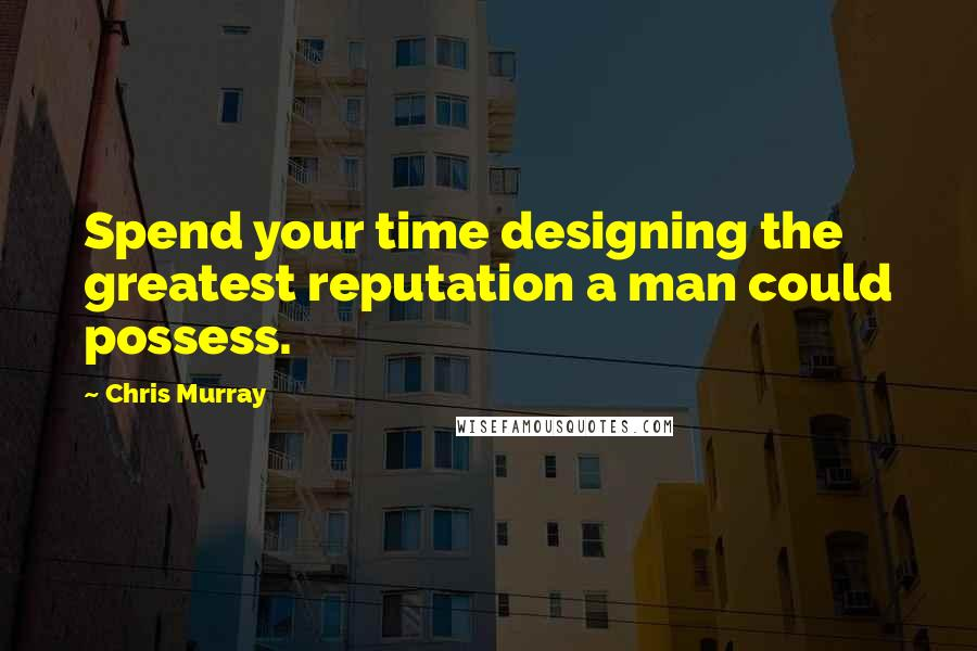 Chris Murray quotes: Spend your time designing the greatest reputation a man could possess.