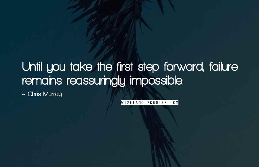 Chris Murray quotes: Until you take the first step forward, failure remains reassuringly impossible.