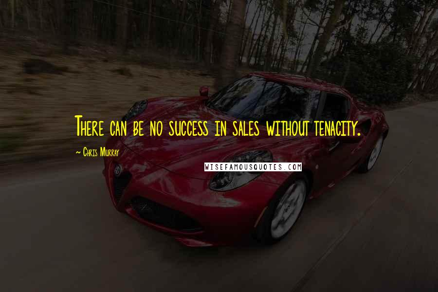 Chris Murray quotes: There can be no success in sales without tenacity.