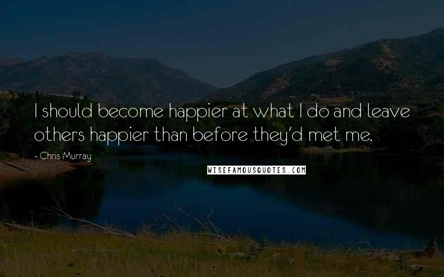 Chris Murray quotes: I should become happier at what I do and leave others happier than before they'd met me.