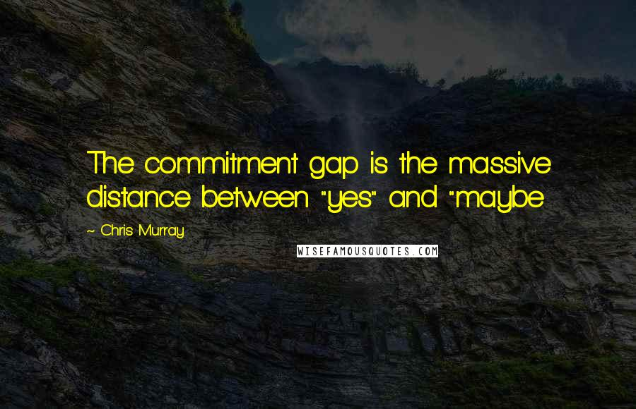 "Chris Murray quotes: The commitment gap is the massive distance between ""yes"" and ""maybe"