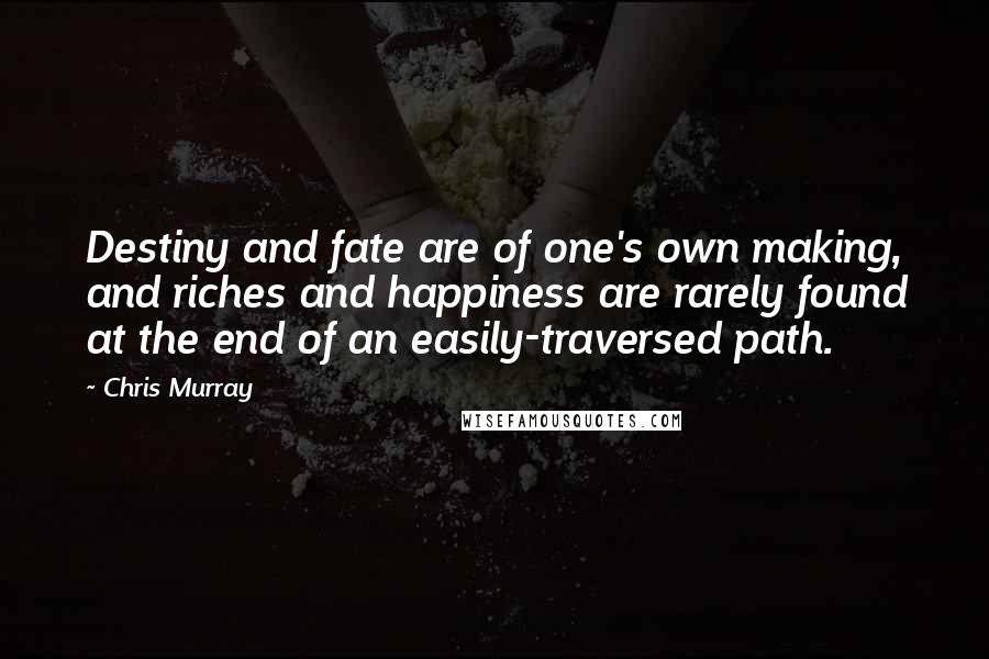 Chris Murray quotes: Destiny and fate are of one's own making, and riches and happiness are rarely found at the end of an easily-traversed path.
