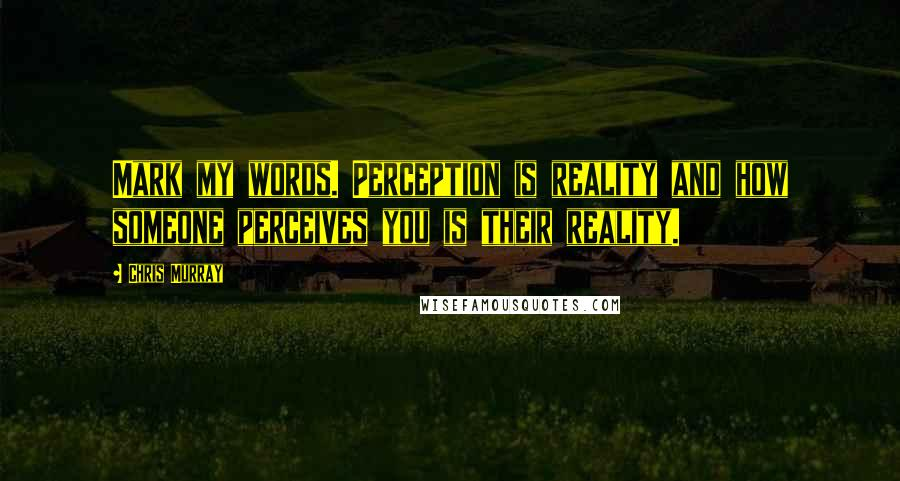 Chris Murray quotes: Mark my words. Perception is reality and how someone perceives you is their reality.