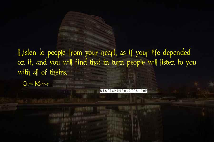 Chris Murray quotes: Listen to people from your heart, as if your life depended on it, and you will find that in turn people will listen to you with all of theirs.