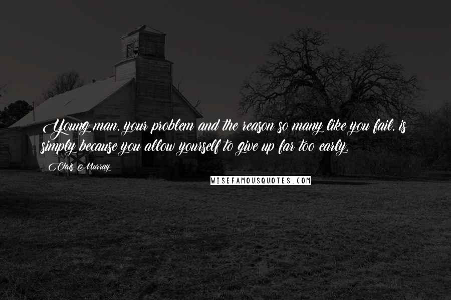 Chris Murray quotes: Young man, your problem and the reason so many like you fail, is simply because you allow yourself to give up far too early.