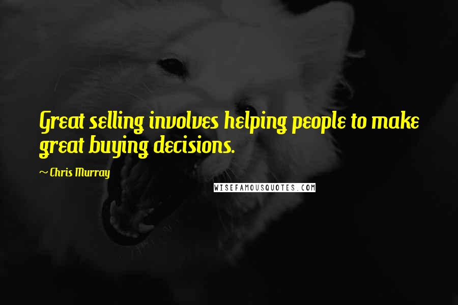 Chris Murray quotes: Great selling involves helping people to make great buying decisions.