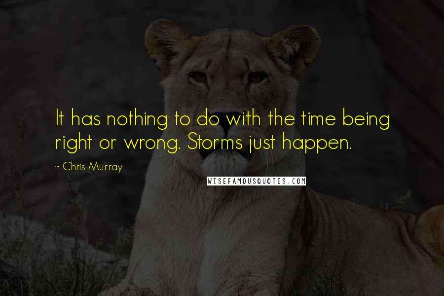 Chris Murray quotes: It has nothing to do with the time being right or wrong. Storms just happen.