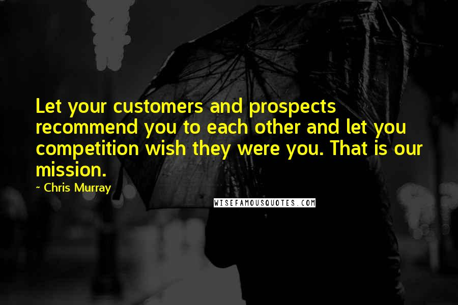 Chris Murray quotes: Let your customers and prospects recommend you to each other and let you competition wish they were you. That is our mission.