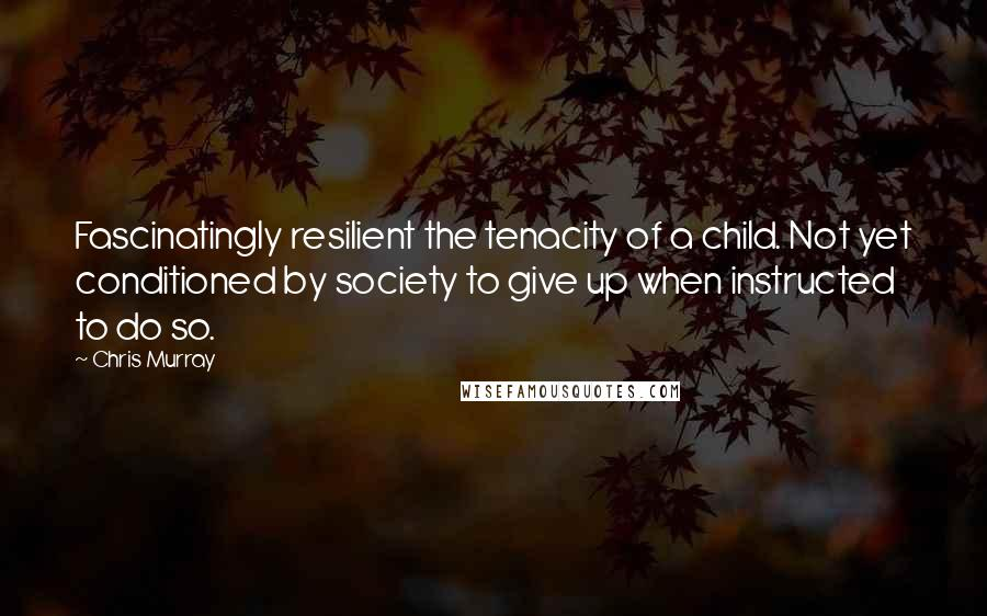 Chris Murray quotes: Fascinatingly resilient the tenacity of a child. Not yet conditioned by society to give up when instructed to do so.