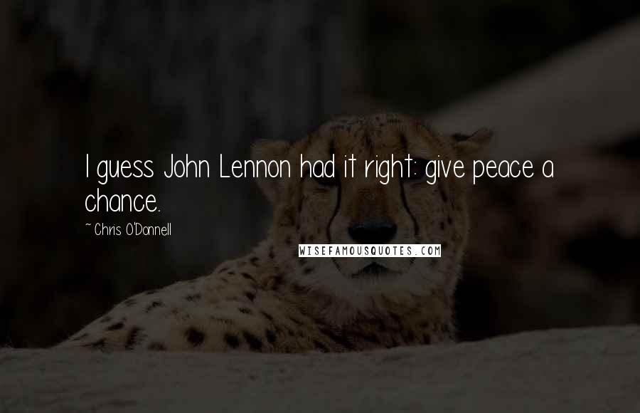 Chris O'Donnell quotes: I guess John Lennon had it right: give peace a chance.