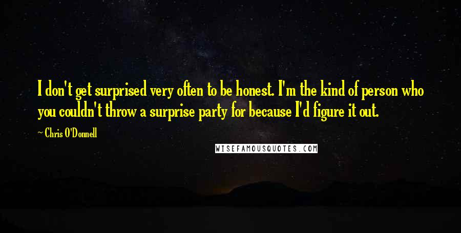 Chris O'Donnell quotes: I don't get surprised very often to be honest. I'm the kind of person who you couldn't throw a surprise party for because I'd figure it out.