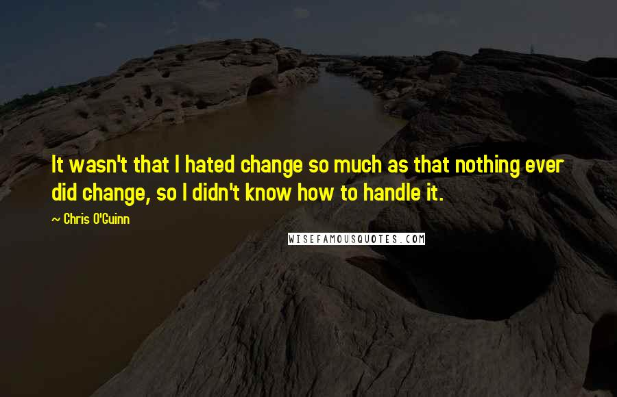 Chris O'Guinn quotes: It wasn't that I hated change so much as that nothing ever did change, so I didn't know how to handle it.
