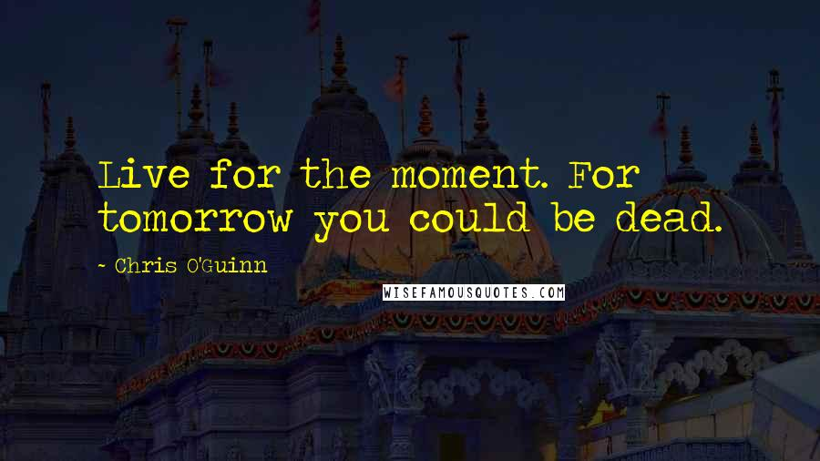 Chris O'Guinn quotes: Live for the moment. For tomorrow you could be dead.
