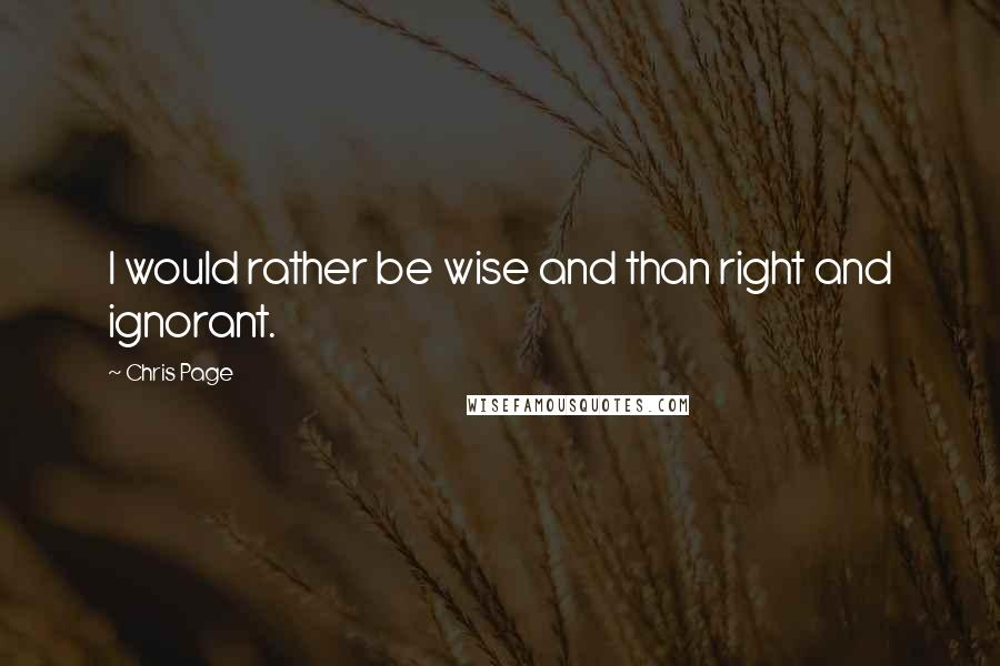 Chris Page quotes: I would rather be wise and than right and ignorant.