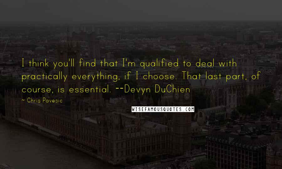 Chris Pavesic quotes: I think you'll find that I'm qualified to deal with practically everything, if I choose. That last part, of course, is essential. --Devyn DuChien